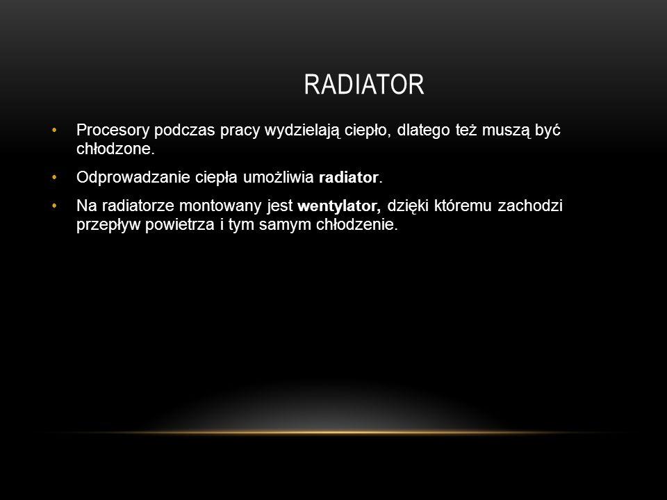 RADIATOR Procesory podczas pracy wydzielają ciepło, dlatego też muszą być chłodzone.
