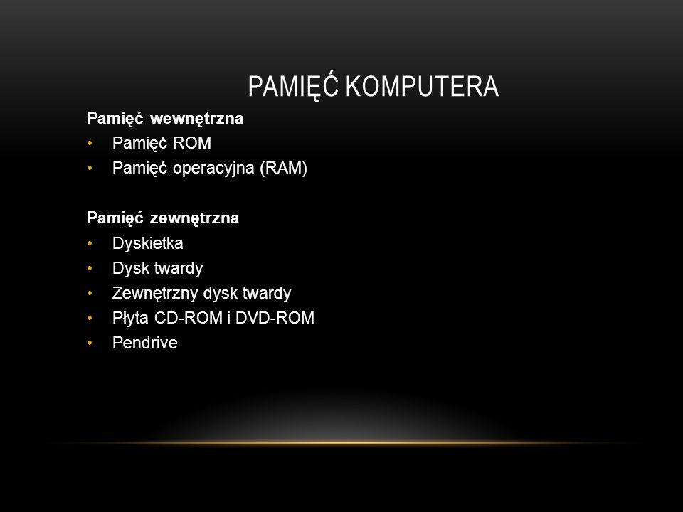 PAMIĘĆ KOMPUTERA Pamięć wewnętrzna Pamięć ROM Pamięć operacyjna (RAM) Pamięć zewnętrzna Dyskietka Dysk twardy Zewnętrzny dysk twardy Płyta CD-ROM i DVD-ROM Pendrive