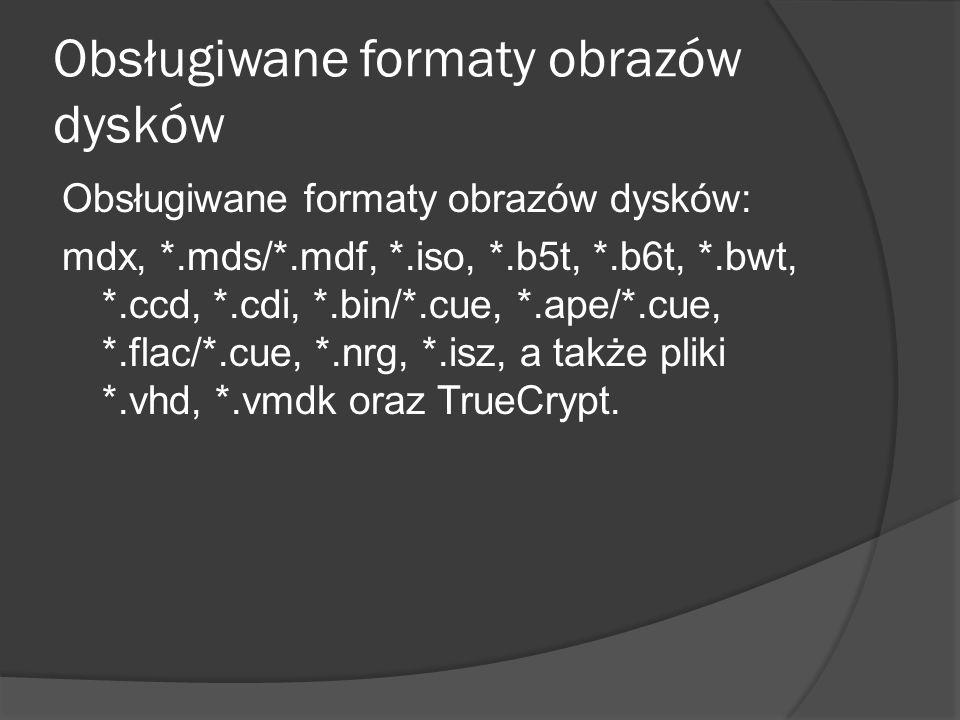 Obsługiwane formaty obrazów dysków Obsługiwane formaty obrazów dysków: mdx, *.mds/*.mdf, *.iso, *.b5t, *.b6t, *.bwt, *.ccd, *.cdi, *.bin/*.cue, *.ape/*.cue, *.flac/*.cue, *.nrg, *.isz, a także pliki *.vhd, *.vmdk oraz TrueCrypt.