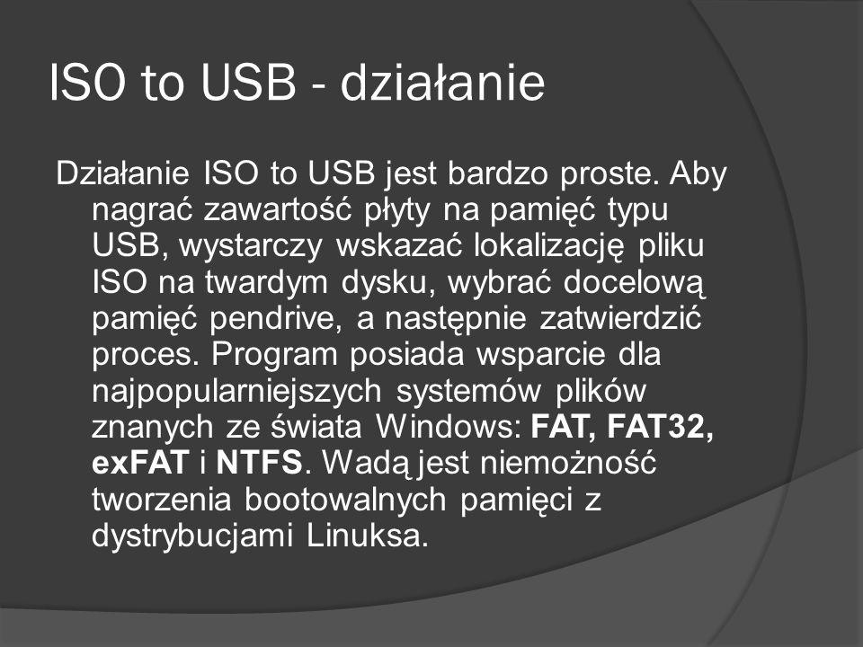 Zalety i wady ISO to USB  Zalety  Łatwa obsługa  Formatuje pamięci typu USB  Umożliwia wybór systemu plików  Szybkie działanie  Wady  Nie potrafi stworzyć bootowalnego pendrive z Linuksem
