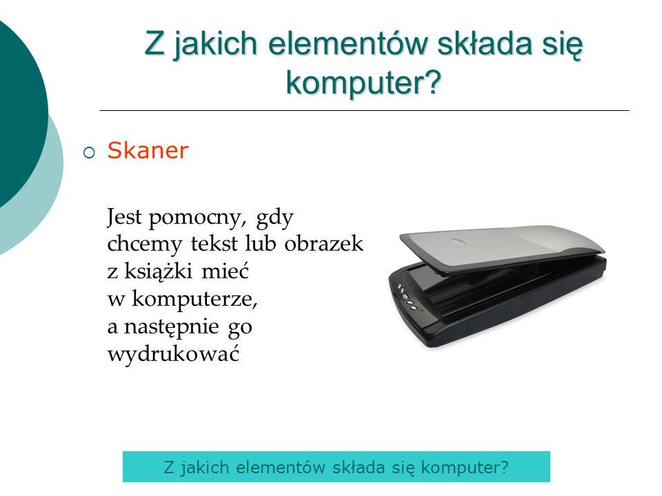  Skaner Jest pomocny, gdy chcemy tekst lub obrazek z książki mieć w komputerze, a następnie go wydrukować Z jakich elementów składa się komputer
