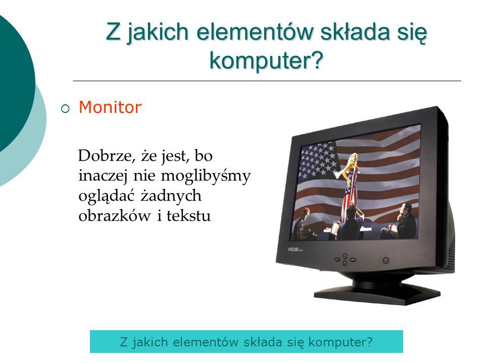 Monitor Dobrze, że jest, bo inaczej nie moglibyśmy oglądać żadnych obrazków i tekstu Z jakich elementów składa się komputer