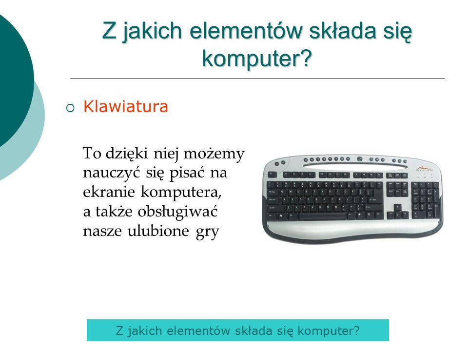  Klawiatura To dzięki niej możemy nauczyć się pisać na ekranie komputera, a także obsługiwać nasze ulubione gry Z jakich elementów składa się komputer