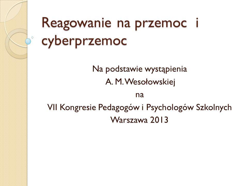 Reagowanie na przemoc i cyberprzemoc Na podstawie wystąpienia A. M. Wesołowskiej na VII Kongresie Pedagogów i Psychologów Szkolnych Warszawa 2013