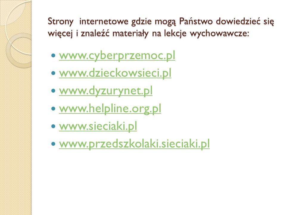 Strony internetowe gdzie mogą Państwo dowiedzieć się więcej i znaleźć materiały na lekcje wychowawcze: www.cyberprzemoc.pl www.dzieckowsieci.pl www.dyzurynet.pl www.helpline.org.pl www.sieciaki.pl www.przedszkolaki.sieciaki.pl
