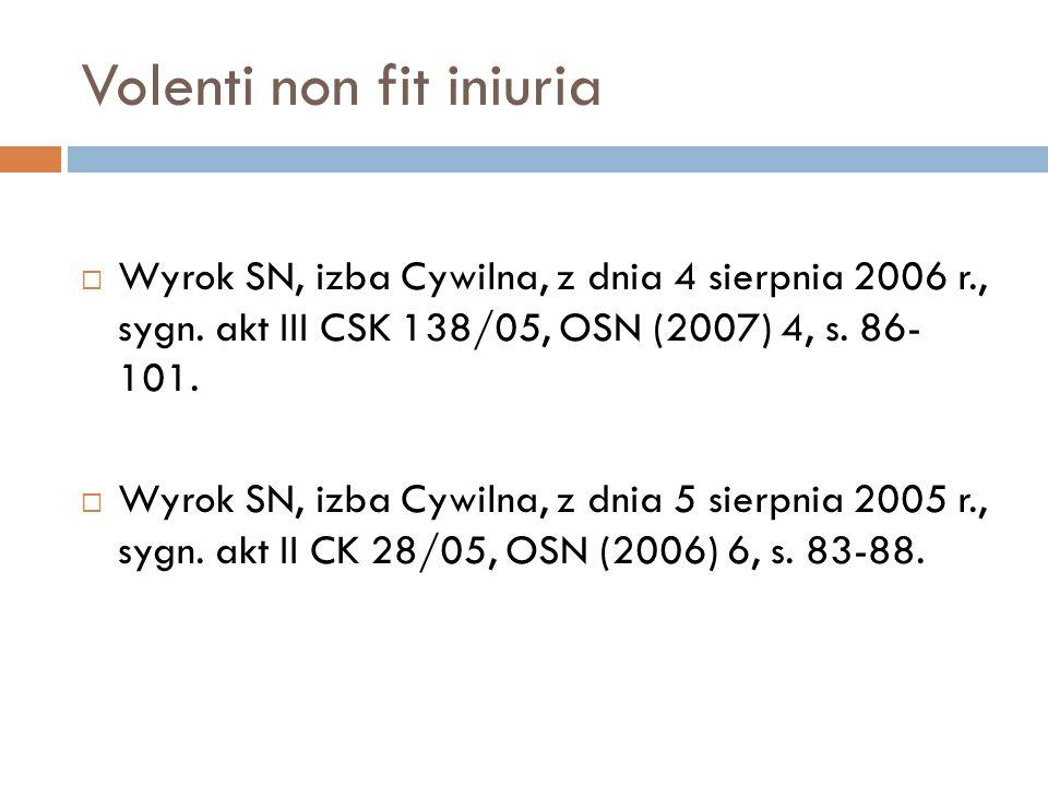 Volenti non fit iniuria  Wyrok SN, izba Cywilna, z dnia 4 sierpnia 2006 r., sygn. akt III CSK 138/05, OSN (2007) 4, s. 86- 101.  Wyrok SN, izba Cywi