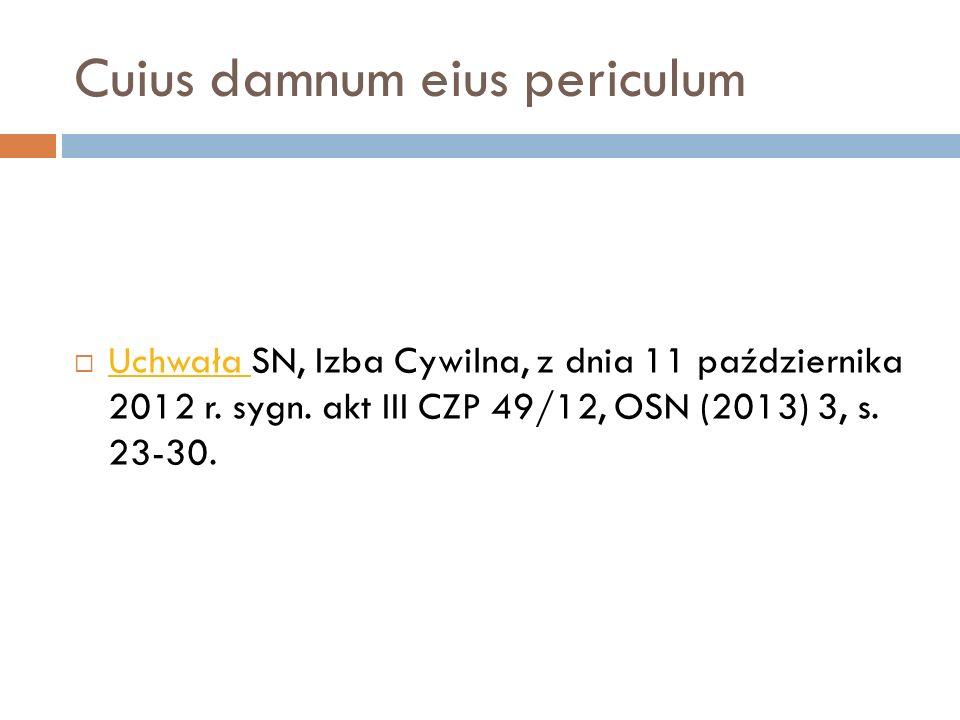 Cuius damnum eius periculum  Uchwała SN, Izba Cywilna, z dnia 11 października 2012 r. sygn. akt III CZP 49/12, OSN (2013) 3, s. 23-30. Uchwała