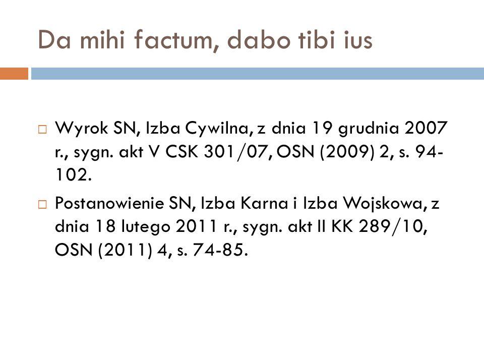 Da mihi factum, dabo tibi ius  Wyrok SN, Izba Cywilna, z dnia 19 grudnia 2007 r., sygn. akt V CSK 301/07, OSN (2009) 2, s. 94- 102.  Postanowienie S