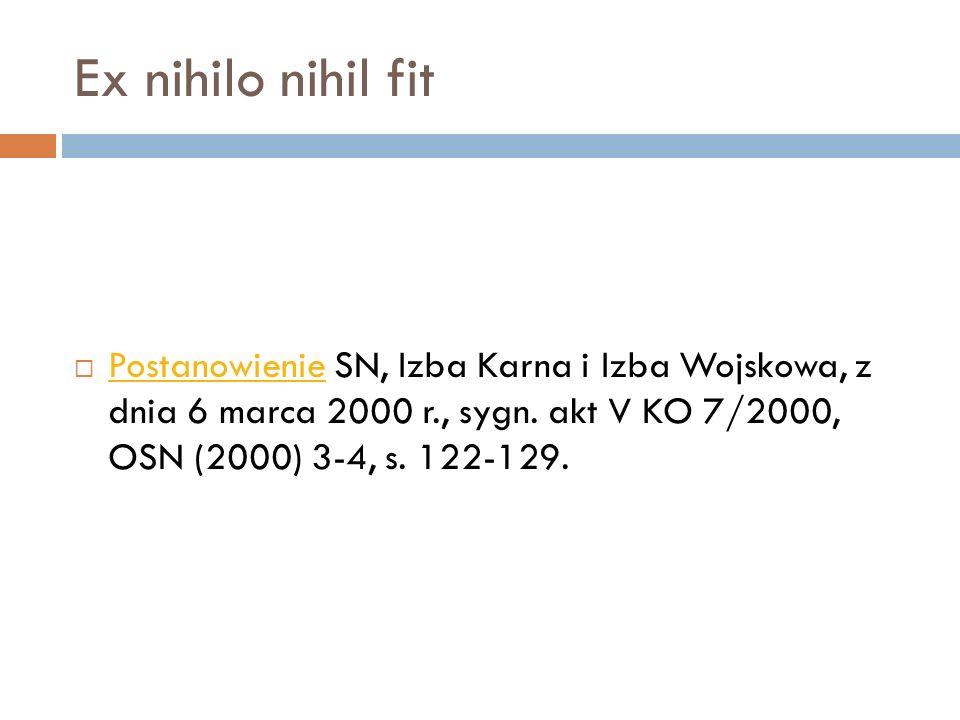 Ex nihilo nihil fit  Postanowienie SN, Izba Karna i Izba Wojskowa, z dnia 6 marca 2000 r., sygn. akt V KO 7/2000, OSN (2000) 3-4, s. 122-129. Postano