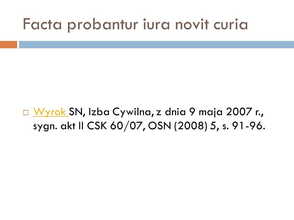 Facta probantur iura novit curia  Wyrok SN, Izba Cywilna, z dnia 9 maja 2007 r., sygn. akt II CSK 60/07, OSN (2008) 5, s. 91-96. Wyrok