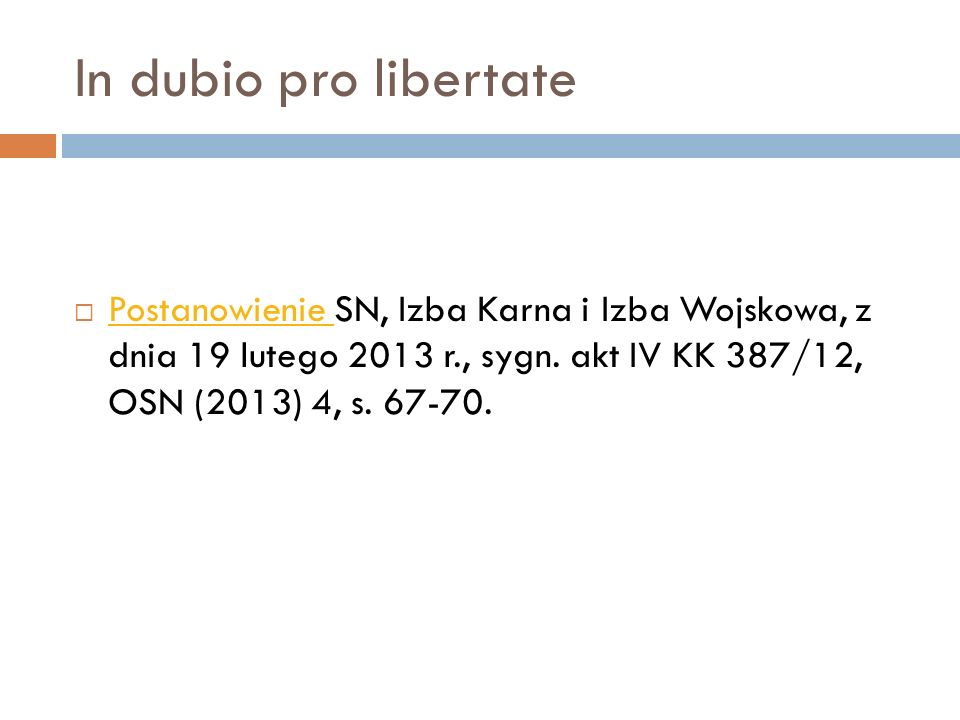 In dubio pro libertate  Postanowienie SN, Izba Karna i Izba Wojskowa, z dnia 19 lutego 2013 r., sygn. akt IV KK 387/12, OSN (2013) 4, s. 67-70. Posta