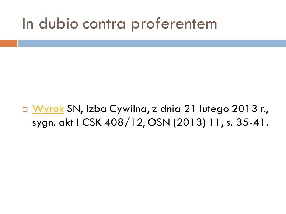 In dubio contra proferentem  Wyrok SN, Izba Cywilna, z dnia 21 lutego 2013 r., sygn. akt I CSK 408/12, OSN (2013) 11, s. 35-41. Wyrok