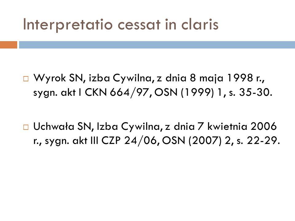 Interpretatio cessat in claris  Wyrok SN, izba Cywilna, z dnia 8 maja 1998 r., sygn. akt I CKN 664/97, OSN (1999) 1, s. 35-30.  Uchwała SN, Izba Cyw