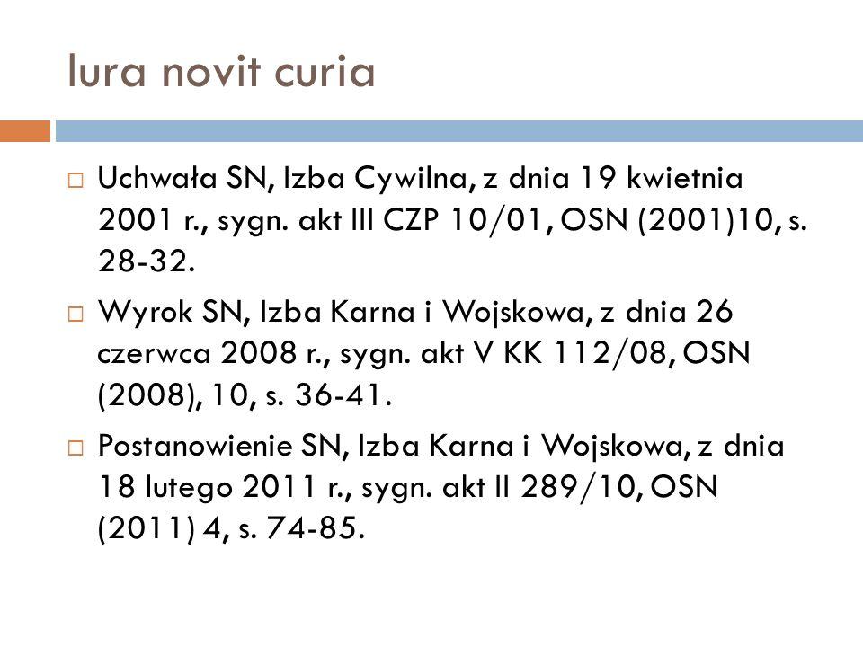Iura novit curia  Uchwała SN, Izba Cywilna, z dnia 19 kwietnia 2001 r., sygn. akt III CZP 10/01, OSN (2001)10, s. 28-32.  Wyrok SN, Izba Karna i Woj