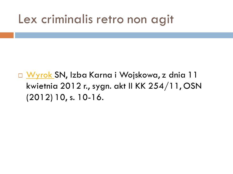 Lex criminalis retro non agit  Wyrok SN, Izba Karna i Wojskowa, z dnia 11 kwietnia 2012 r., sygn. akt II KK 254/11, OSN (2012) 10, s. 10-16. Wyrok