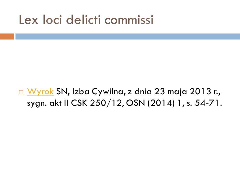 Lex loci delicti commissi  Wyrok SN, Izba Cywilna, z dnia 23 maja 2013 r., sygn. akt II CSK 250/12, OSN (2014) 1, s. 54-71. Wyrok