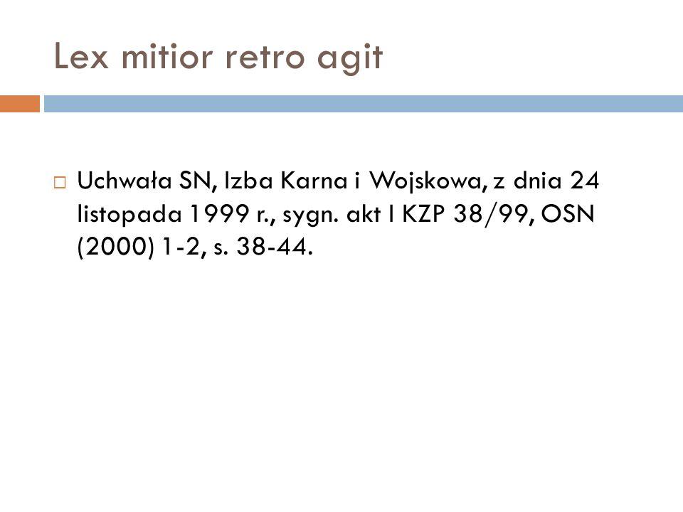 Lex mitior retro agit  Uchwała SN, Izba Karna i Wojskowa, z dnia 24 listopada 1999 r., sygn. akt I KZP 38/99, OSN (2000) 1-2, s. 38-44.
