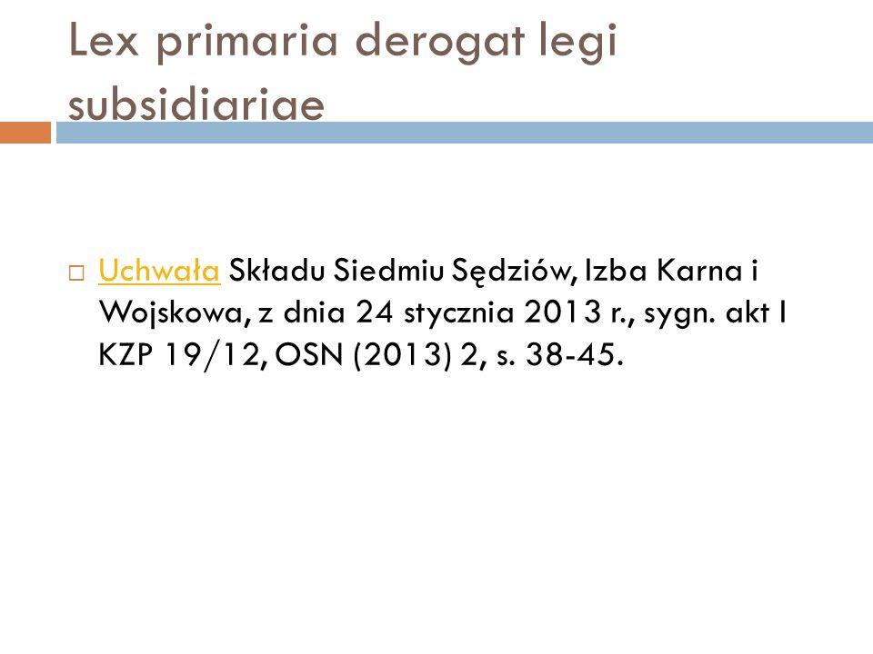Lex primaria derogat legi subsidiariae  Uchwała Składu Siedmiu Sędziów, Izba Karna i Wojskowa, z dnia 24 stycznia 2013 r., sygn. akt I KZP 19/12, OSN