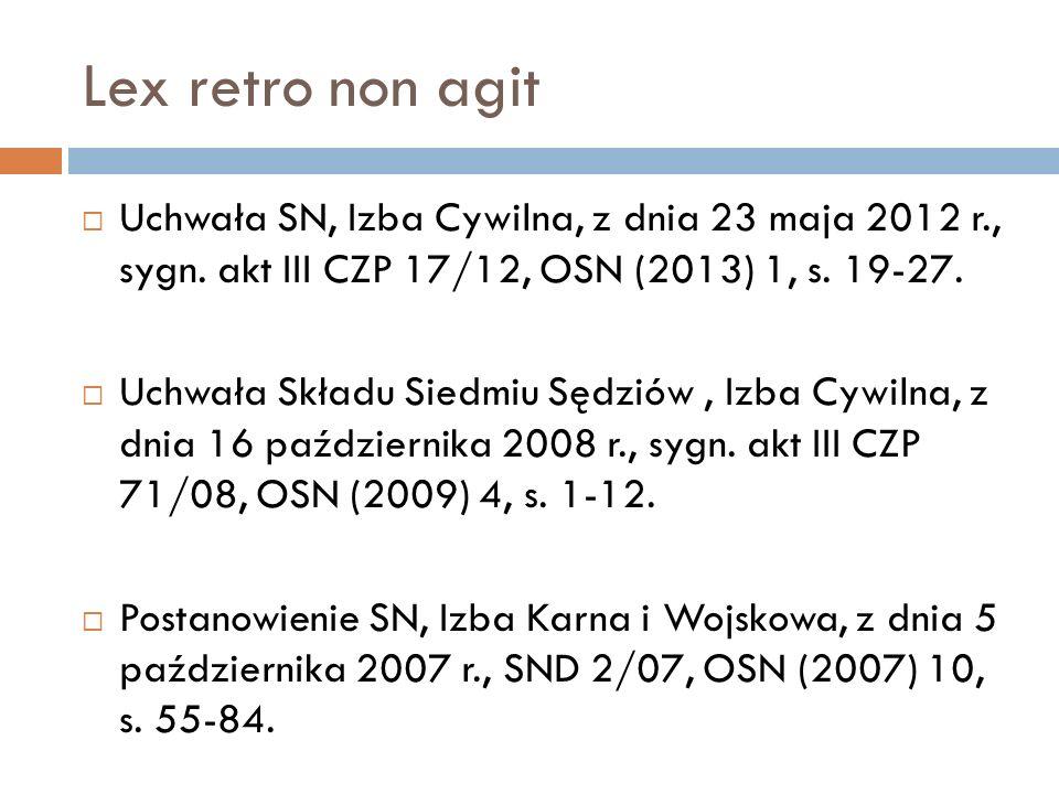 Lex retro non agit  Uchwała SN, Izba Cywilna, z dnia 23 maja 2012 r., sygn. akt III CZP 17/12, OSN (2013) 1, s. 19-27.  Uchwała Składu Siedmiu Sędzi