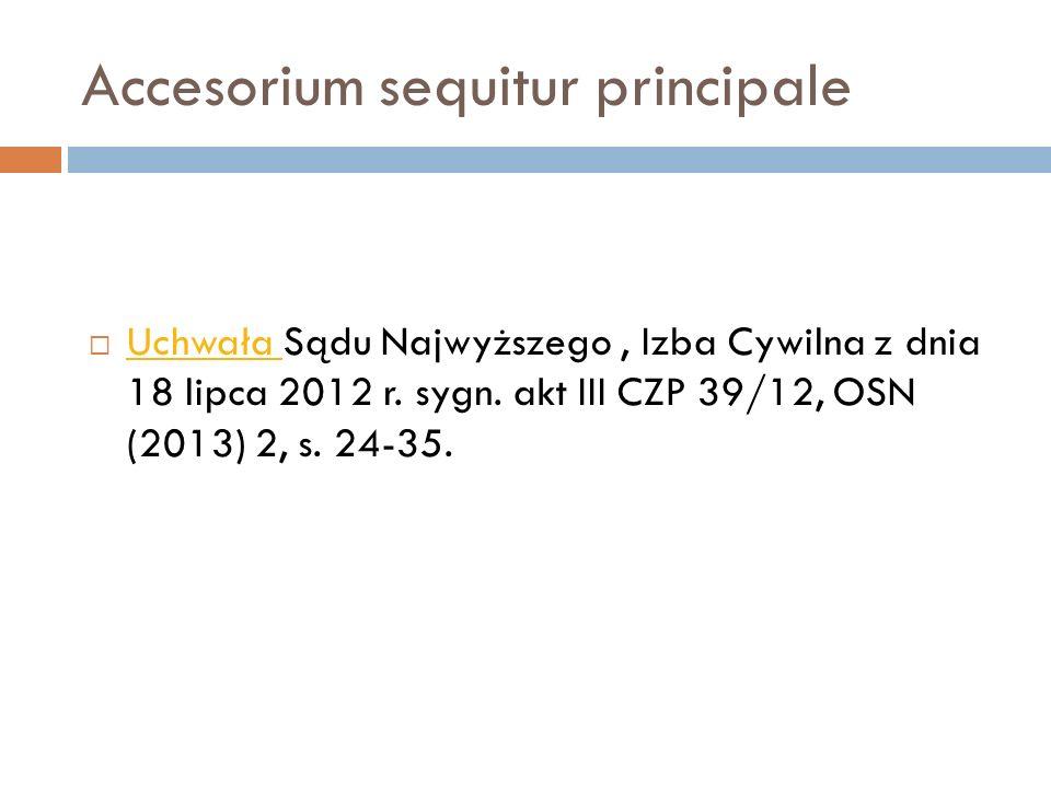 Accesorium sequitur principale  Uchwała Sądu Najwyższego, Izba Cywilna z dnia 18 lipca 2012 r. sygn. akt III CZP 39/12, OSN (2013) 2, s. 24-35. Uchwa