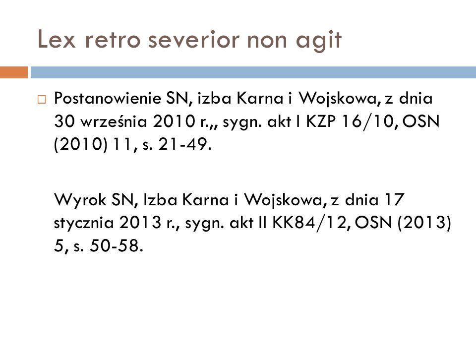 Lex retro severior non agit  Postanowienie SN, izba Karna i Wojskowa, z dnia 30 września 2010 r.,, sygn. akt I KZP 16/10, OSN (2010) 11, s. 21-49. Wy