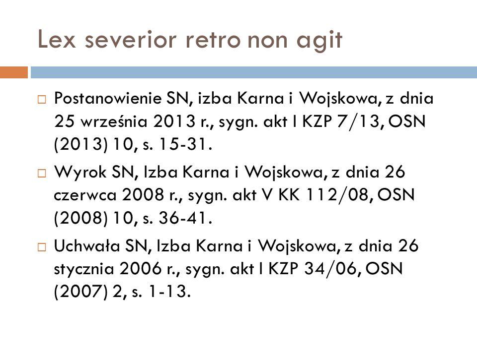 Lex severior retro non agit  Postanowienie SN, izba Karna i Wojskowa, z dnia 25 września 2013 r., sygn. akt I KZP 7/13, OSN (2013) 10, s. 15-31.  Wy