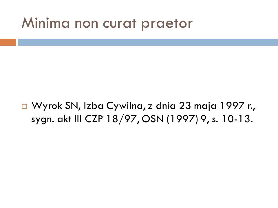 Minima non curat praetor  Wyrok SN, Izba Cywilna, z dnia 23 maja 1997 r., sygn. akt III CZP 18/97, OSN (1997) 9, s. 10-13.
