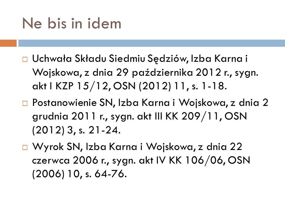 Ne bis in idem  Uchwała Składu Siedmiu Sędziów, Izba Karna i Wojskowa, z dnia 29 października 2012 r., sygn. akt I KZP 15/12, OSN (2012) 11, s. 1-18.