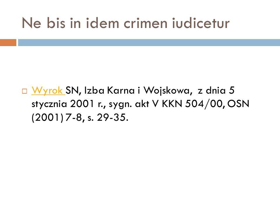 Ne bis in idem crimen iudicetur  Wyrok SN, Izba Karna i Wojskowa, z dnia 5 stycznia 2001 r., sygn. akt V KKN 504/00, OSN (2001) 7-8, s. 29-35. Wyrok