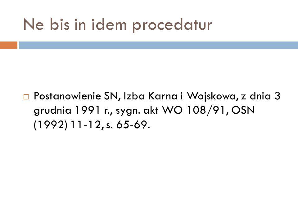 Ne bis in idem procedatur  Postanowienie SN, Izba Karna i Wojskowa, z dnia 3 grudnia 1991 r., sygn. akt WO 108/91, OSN (1992) 11-12, s. 65-69.