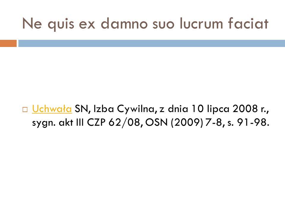 Ne quis ex damno suo lucrum faciat  Uchwała SN, Izba Cywilna, z dnia 10 lipca 2008 r., sygn. akt III CZP 62/08, OSN (2009) 7-8, s. 91-98. Uchwała