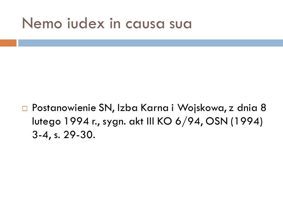 Nemo iudex in causa sua  Postanowienie SN, Izba Karna i Wojskowa, z dnia 8 lutego 1994 r., sygn. akt III KO 6/94, OSN (1994) 3-4, s. 29-30.