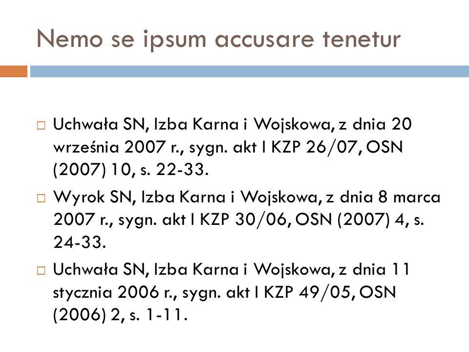 Nemo se ipsum accusare tenetur  Uchwała SN, Izba Karna i Wojskowa, z dnia 20 września 2007 r., sygn. akt I KZP 26/07, OSN (2007) 10, s. 22-33.  Wyro