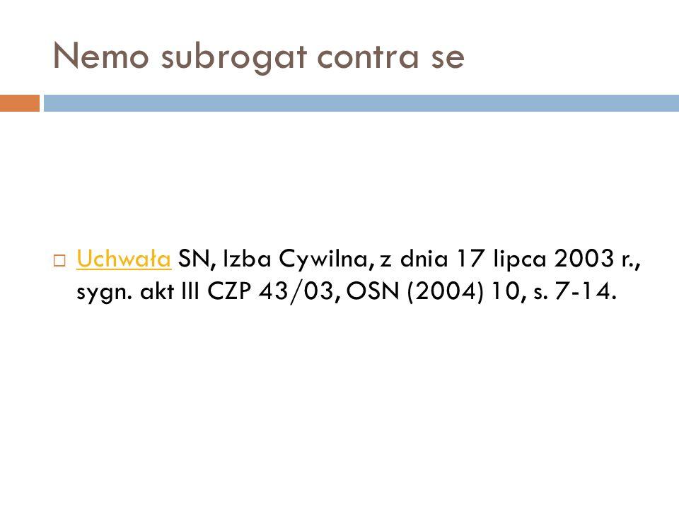 Nemo subrogat contra se  Uchwała SN, Izba Cywilna, z dnia 17 lipca 2003 r., sygn. akt III CZP 43/03, OSN (2004) 10, s. 7-14. Uchwała