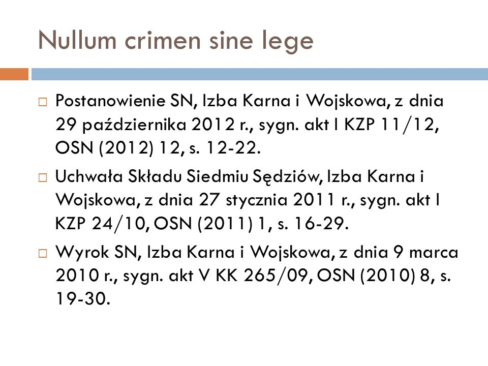 Nullum crimen sine lege  Postanowienie SN, Izba Karna i Wojskowa, z dnia 29 października 2012 r., sygn. akt I KZP 11/12, OSN (2012) 12, s. 12-22.  U