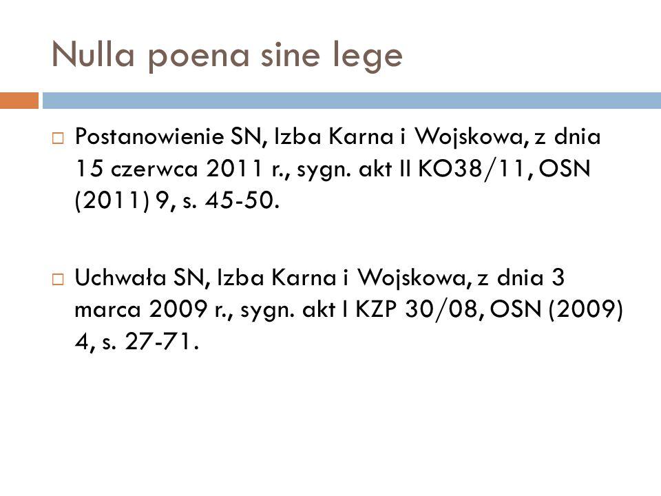 Nulla poena sine lege  Postanowienie SN, Izba Karna i Wojskowa, z dnia 15 czerwca 2011 r., sygn. akt II KO38/11, OSN (2011) 9, s. 45-50.  Uchwała SN