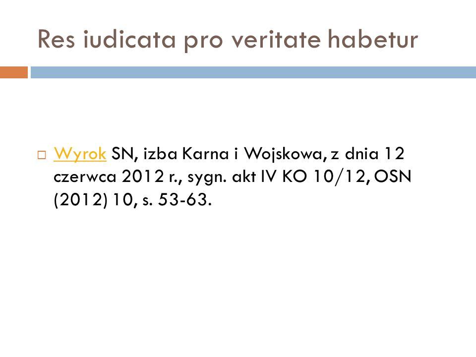 Res iudicata pro veritate habetur  Wyrok SN, izba Karna i Wojskowa, z dnia 12 czerwca 2012 r., sygn. akt IV KO 10/12, OSN (2012) 10, s. 53-63. Wyrok