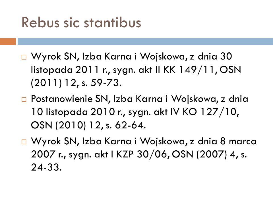 Rebus sic stantibus  Wyrok SN, Izba Karna i Wojskowa, z dnia 30 listopada 2011 r., sygn. akt II KK 149/11, OSN (2011) 12, s. 59-73.  Postanowienie S