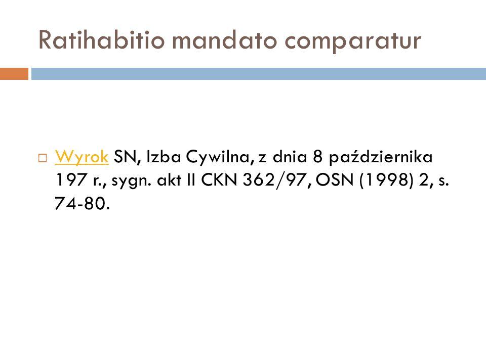 Ratihabitio mandato comparatur  Wyrok SN, Izba Cywilna, z dnia 8 października 197 r., sygn. akt II CKN 362/97, OSN (1998) 2, s. 74-80. Wyrok