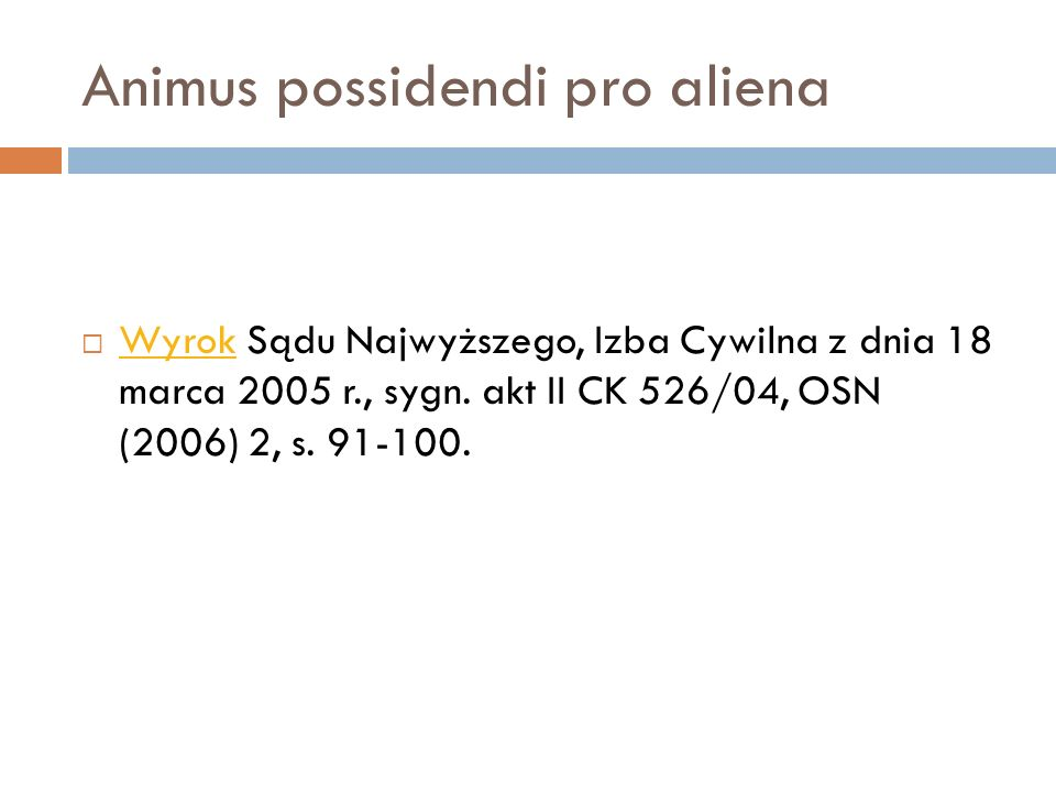 Animus possidendi pro aliena  Wyrok Sądu Najwyższego, Izba Cywilna z dnia 18 marca 2005 r., sygn. akt II CK 526/04, OSN (2006) 2, s. 91-100. Wyrok