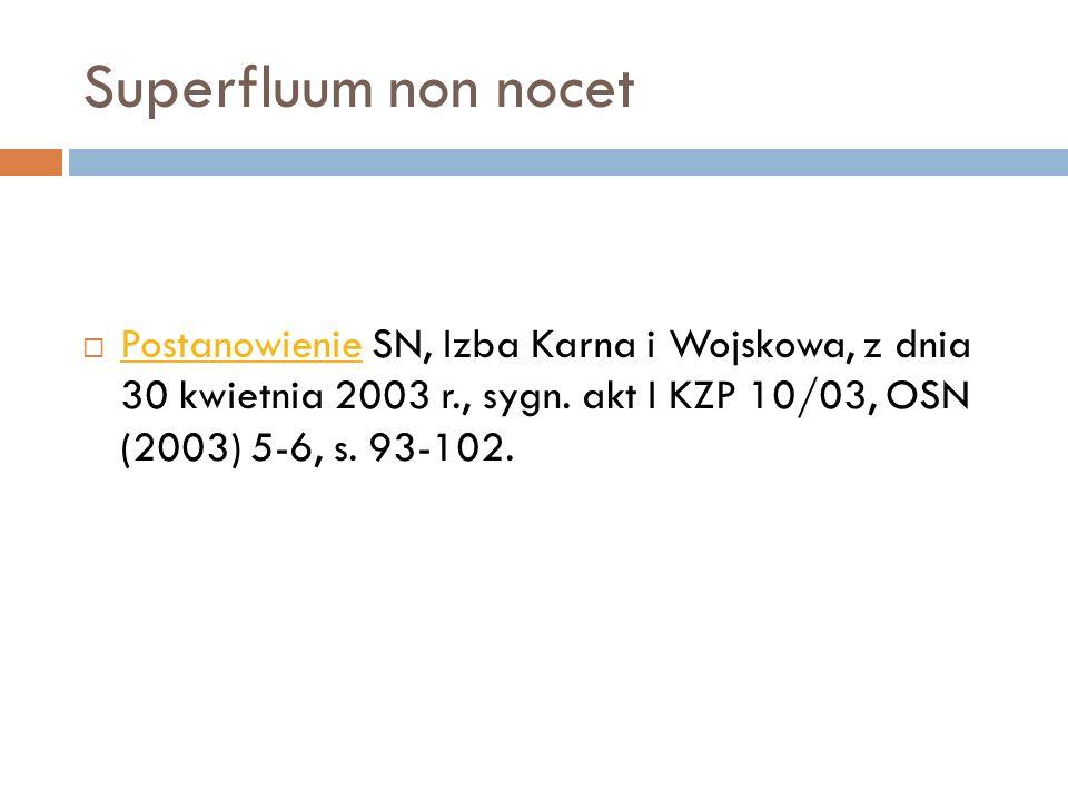 Superfluum non nocet  Postanowienie SN, Izba Karna i Wojskowa, z dnia 30 kwietnia 2003 r., sygn. akt I KZP 10/03, OSN (2003) 5-6, s. 93-102. Postanow