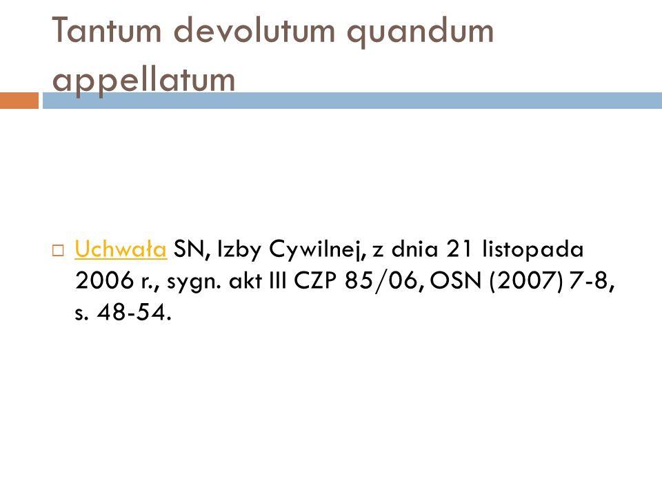 Tantum devolutum quandum appellatum  Uchwała SN, Izby Cywilnej, z dnia 21 listopada 2006 r., sygn. akt III CZP 85/06, OSN (2007) 7-8, s. 48-54. Uchwa