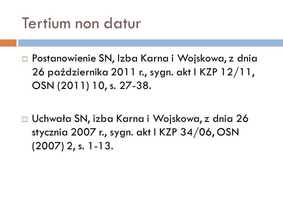 Tertium non datur  Postanowienie SN, Izba Karna i Wojskowa, z dnia 26 października 2011 r., sygn. akt I KZP 12/11, OSN (2011) 10, s. 27-38.  Uchwała