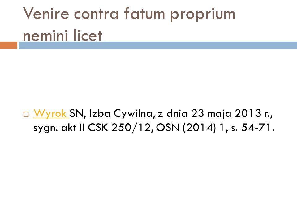 Venire contra fatum proprium nemini licet  Wyrok SN, Izba Cywilna, z dnia 23 maja 2013 r., sygn. akt II CSK 250/12, OSN (2014) 1, s. 54-71. Wyrok