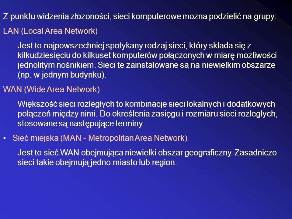 Z punktu widzenia złożoności, sieci komputerowe można podzielić na grupy: LAN (Local Area Network) Jest to najpowszechniej spotykany rodzaj sieci, który składa się z kilkudziesięciu do kilkuset komputerów połączonych w miarę możliwości jednolitym nośnikiem.