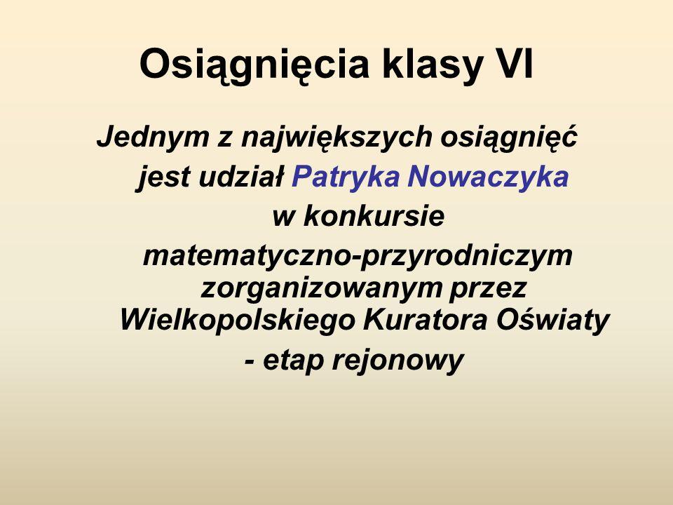 Osiągnięcia klasy VI Jednym z największych osiągnięć jest udział Patryka Nowaczyka w konkursie matematyczno-przyrodniczym zorganizowanym przez Wielkopolskiego Kuratora Oświaty - etap rejonowy