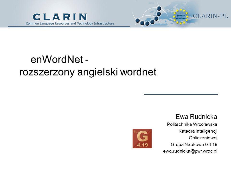 CLARIN-PL enWordNet - rozszerzony angielski wordnet Ewa Rudnicka Politechnika Wrocławska Katedra Inteligencji Obliczeniowej Grupa Naukowa G4.19 ewa.rudnicka@pwr.wroc.pl
