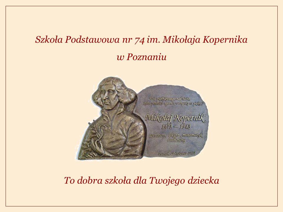 Szkoła Podstawowa nr 74 im. Mikołaja Kopernika w Poznaniu To dobra szkoła dla Twojego dziecka