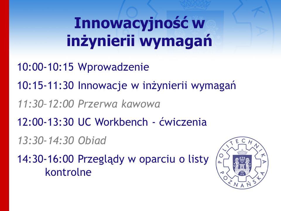 Innowacyjność w inżynierii wymagań 10:00-10:15 Wprowadzenie 10:15-11:30 Innowacje w inżynierii wymagań 11:30–12:00 Przerwa kawowa 12:00-13:30 UC Workbench - ćwiczenia 13:30-14:30 Obiad 14:30-16:00 Przeglądy w oparciu o listy kontrolne