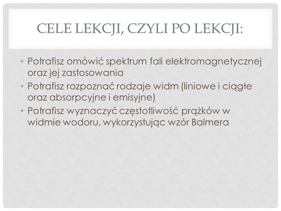 CELE LEKCJI, CZYLI PO LEKCJI: Potrafisz omówić spektrum fali elektromagnetycznej oraz jej zastosowania Potrafisz rozpoznać rodzaje widm (liniowe i ciągłe oraz absorpcyjne i emisyjne) Potrafisz wyznaczyć częstotliwość prążków w widmie wodoru, wykorzystując wzór Balmera
